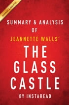 Summary of The Glass Castle: by Jeannette Walls , Includes Analysis by Instaread Summaries