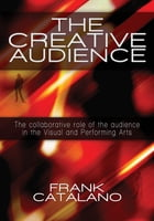 The Creative Audience: The Collaboritive Role of the Audience in the Creation of Visual and Performing Arts by Frank Catalano