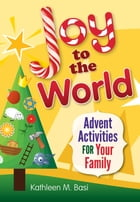 Joy to the World: Advent Activities for Your Family by Kathleen M. Basi