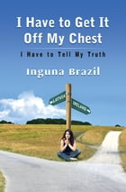 I Have to Get It Off My Chest: I Have to Tell My Truth by Inguna Brazil