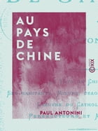 Au pays de Chine: Le pays de Chine - Ses habitants - Moeurs, usages, institutions - L'oeuvre du catholicisme - Persécu by Paul Antonini