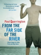 From the Far Side of the River: Chest-Deep in Little Fishes and Big Ideas by Paul Quarrington