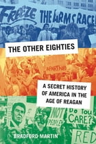 The Other Eighties: A Secret History of America in the Age of Reagan by Bradford Martin