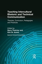 Teaching Intercultural Rhetoric and Technical Communication: Theories, Curriculum, Pedagogies and Practice by Barry Thatcher