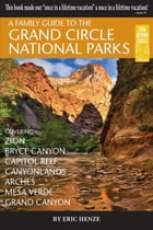 A Family Guide to the Grand Circle National Parks: Covering Zion, Bryce Canyon, Capitol Reef, Canyonlands, Arches, Mesa Verde, Grand Canyon by Eric Henze