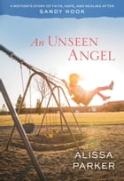 An Unseen Angel: A Mother's Story of Healing and Hope After Sandy Hook by Alissa Parker