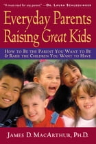 Everyday Parents Raising Great Kids: How to Be the Parent You Want to Be and Raise the Children You Want to Have by James D. MacArthur