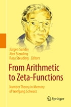 From Arithmetic to Zeta-Functions: Number Theory in Memory of Wolfgang Schwarz by Jürgen Sander