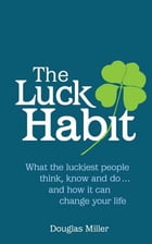The Luck Habit: What the luckiest people think, know and do ... and how it can change your life. by Douglas Miller