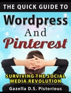 The Quick Guide to WordPress and Pinterest: Surviving the Social Media Revolution by Gazella D.S. Pistorious