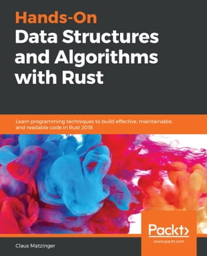 Hands-On Data Structures and Algorithms with Rust: Learn programming techniques to build effective, maintainable, and readable code in Rust 2018 de Claus Matzinger