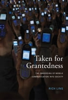 Taken for Grantedness: The Embedding of Mobile Communication into Society by Richard Ling