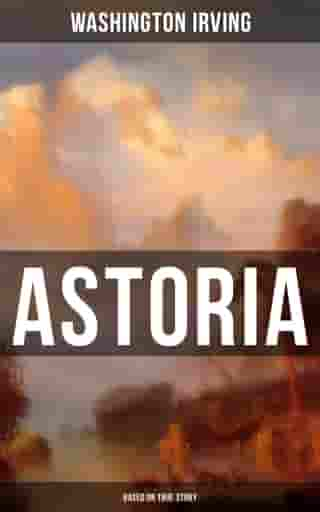 ASTORIA (Based on True Story): True Life Tale of the Dangerous and Daring Enterprise beyond the Rocky Mountains by Washington Irving