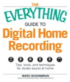 The Everything Guide to Digital Home Recording: Tips, tools, and techniques for studio sound at home by Marc Schonbrun