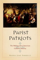 Papist Patriots: The Making of an American Catholic Identity by Maura Jane Farrelly