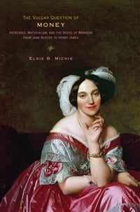 The Vulgar Question of Money: Heiresses, Materialism, and the Novel of Manners from Jane Austen to…
