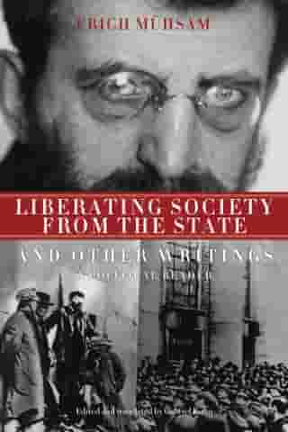 Liberating Society from the State and Other Writings: A Political Reader by Gabriel Kuhn