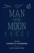 Man in the Moon: Essays on Fathers and Fatherhood by Stephanie G'Schwind
