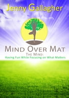 Mind Over Mat - The Mind: Having Fun While Focusing on What Matters by Jenny Gallagher