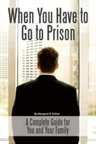 When You Have to Go to Prison: A Complete Guide for You and Your Family by Margaret Kohut