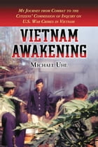 Vietnam Awakening: My Journey from Combat to the Citizens' Commission of Inquiry on U.S. War Crimes in Vietnam by Michael Uhl