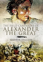 The Field Campaigns of Alexander the Great by English, Stephen