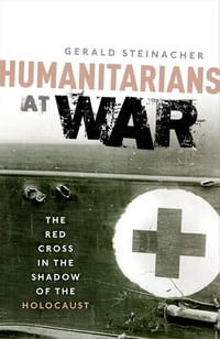 Humanitarians at War: The Red Cross in the Shadow of the Holocaust