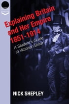 Explaining Britain and Her Empire: 1851-1914: A Student's Guide to Victorian Britain by Nick Shepley