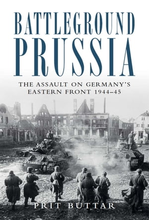 Battleground Prussia The Assault on Germany's Eastern Front 1944?45