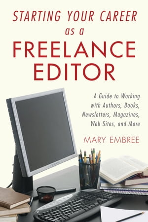 Starting Your Career as a Freelance Editor A Guide to Working with Authors,  Books,  Newsletters,  Magazines,  Websites,  and More