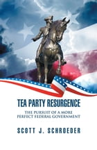 Tea Party Resurgence: The Pursuit of a More Perfect Federal Government by Scott J. Schroeder