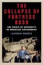 The Collapse of Fortress Bush: The Crisis of Authority in American Government