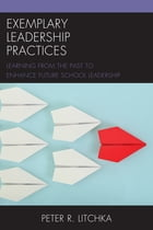 Exemplary Leadership Practices: Learning from the Past to Enhance Future School Leadership by Peter R. Litchka
