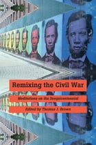 Remixing the Civil War: Meditations on the Sesquicentennial by Thomas J. Brown