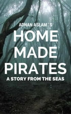 Home Made Pirates - A Story from the Seas by Adnan Aslam