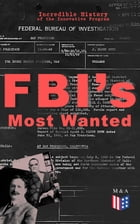 FBI's Most Wanted – Incredible History of the Innovative Program: Discover All the Facts About the Program Which Led to the Location of More Than 460  by Federal Bureau of Investigation