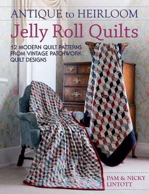 Antique To Heirloom Jelly Roll Quilts 12 Modern Quilt Patterns from Vintage Patchwork Quilt Designs