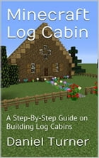 Minecraft Log Cabin: A Step-by-Step Guide on Building Log Cabins in Minecraft by Daniel Turner