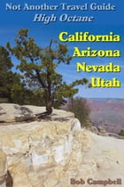 Not Another Travel Guide: High Octane: California - Nevada - Utah - Arizona by Bob Campbell