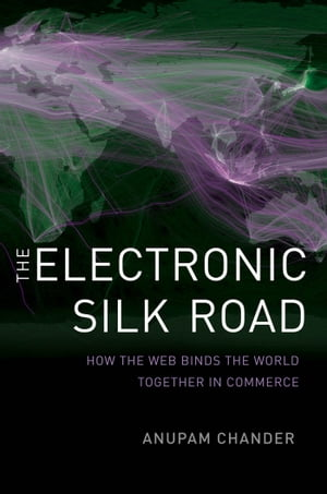 The Electronic Silk Road: How the Web Binds the World Together in Commerce by Prof. Anupam Chander