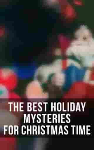 The Best Holiday Mysteries for Christmas Time: What the Shepherd Saw, A Policeman's Business, The Mystery of Room Five, The Adventure of the Blue Carbuncle, The Silver Hatchet, The Wolves of Cernogratz, A Terrible Christmas Eve...