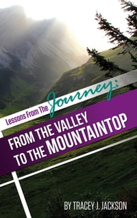 Lessons from the Journey: From The Valley To The Mountaintop