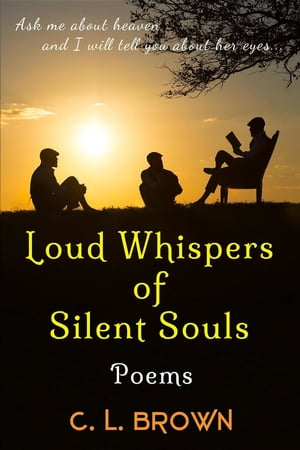Loud Whispers of Silent Souls: Poems by C.L. Brown