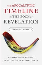 The Apocalyptic Timeline in the Book of Revelation: Volume 2: Trumpets by Andronicus Johnson
