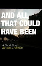 And All That Could Have Been: A Short Story by Alex J Ankrom