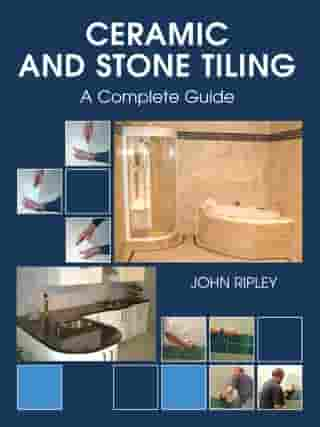 Ceramic and Stone Tiling: A Complete Guide by John Ripley