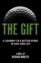 The Gift: A Journey to a Better Score in Golf and Life by Richard Monette