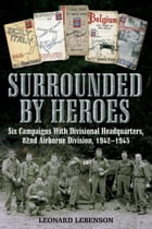 Surrounded by Heroes: Six Campaigns with Divisional Headquarters, 82d Airborne, 1942 - 1945 by Leonard  Lebenson