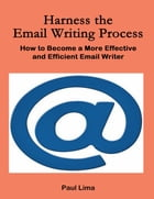 Harness the Email Writing Process: How to Become a More Effective and Efficient Email Writer by Paul Lima