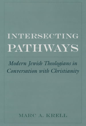 Intersecting Pathways Modern Jewish Theologians in Conversation with Christianity